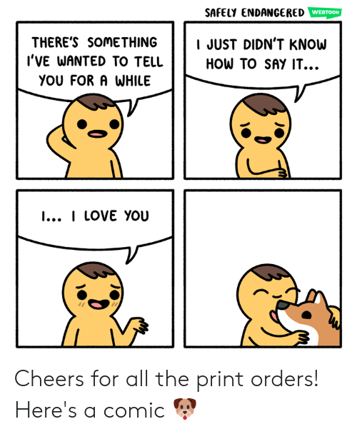 Love, Memes, and Say It: SAFELy ENDANGERED  WEBTOON  THERE'S SOMETHING JUST DIDN'T KNOW  l'VE WANTED TO TELL  HOW TO SAY IT.  YOU FORA WHILE  I... I LOVE YOU Cheers for all the print orders! Here's a comic 🐶
