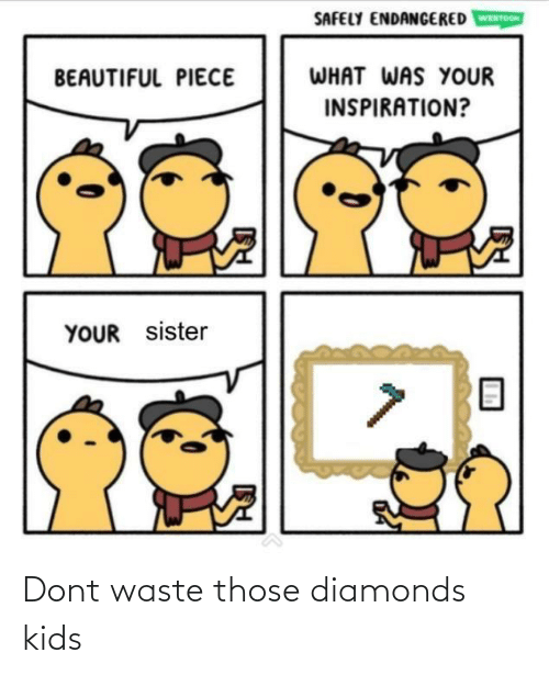 those: SAFELY ENDANGERED  WEBTOON  WHAT WAS YOUR  BEAUTIFUL PIECE  INSPIRATION?  YOUR sister Dont waste those diamonds kids