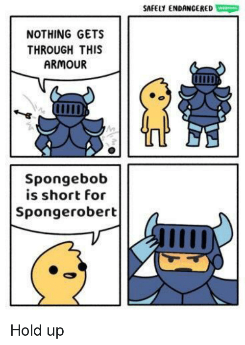 SpongeBob, For, and Hold: SAFELY ENDANGERED Wo  NOTHING GETS  THROUGH THIS  ARMOUR  Spongebob  is short for  Spongerobert Hold up