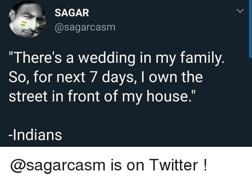 """Family, Memes, and My House: SAGAR  @sagarcasm  """"There's a wedding in my family  So, for next 7 days, I own the  street in front of my house.""""  -Indians @sagarcasm is on Twitter !"""
