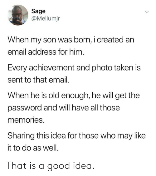 Dank, Taken, and Email: Sage  @Mellumjr  When my son was born, i created an  email address for him  Every achievement and photo taken is  sent to that email.  When he is old enough, he will get the  password and will have all those  memories.  Sharing this idea for those who may like  it to do as well. That is a good idea.