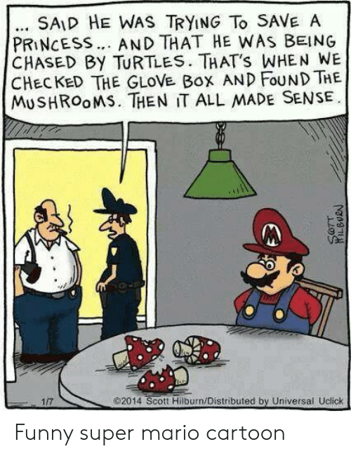 Funny Mario Memes: ... SAID HE WAS TRYING To SAVE A  PRINCESS.. AND THAT HE WAS BEING  CHASED By TURTLES. THAT'S WHEN WE  CHECKED THE GLOVE Box AND FOUND THE  MUSHROOMS. THEN IT ALL MADE SENSE  2014 Scott Hilburn/Distributed by Universal Uclick  1/7 Funny super mario cartoon