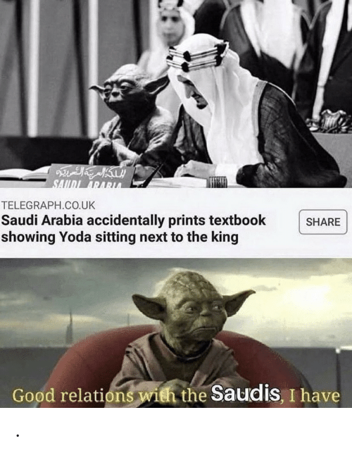 Saudi Arabia: SAIDI ARARUA  TELEGRAPH.CO.UK  Saudi Arabia accidentally prints textbook  showing Yoda sitting next to the king  SHARE  Good relations with the Saudis, I have .