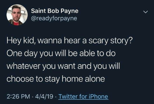 Being Alone, Dank, and Home Alone: Saint Bob Payne  @readyforpayne  Hey kid, wanna hear a scary story?  One day you will be able to do  whatever you want and you will  choose to stay home alone  2:26 PM 4/4/19 Twitter for iPhone