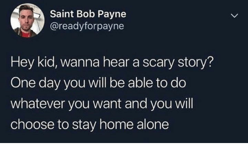 Humans of Tumblr: Saint Bob Payne  @readyforpayne  Hey kid, wanna hear a scary story?  One day you will be able to do  whatever you want and you will  choose to stay home alone