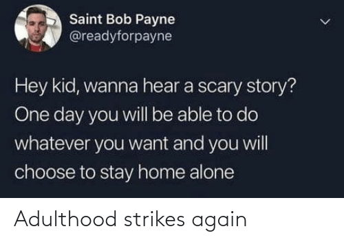 kid: Saint Bob Payne  @readyforpayne  Hey kid, wanna hear a scary story?  One day you will be able to do  whatever you want and you will  choose to stay home alone Adulthood strikes again