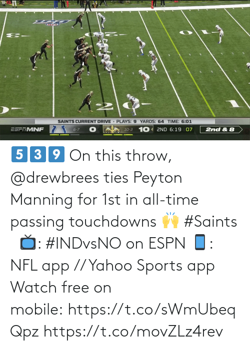 Peyton: SAINTS CURRENT DRIVE PLAYS: 9 YARDS: 64 TIME: 6:01  10-3 10 2ND 6:19 07  ESPTMNF  6-7  2nd & 8 5️⃣3️⃣9️⃣  On this throw, @drewbrees ties Peyton Manning for 1st in all-time passing touchdowns 🙌 #Saints   📺: #INDvsNO on ESPN 📱: NFL app // Yahoo Sports app Watch free on mobile: https://t.co/sWmUbeqQpz https://t.co/movZLz4rev