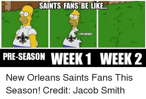 New Orleans Saints: SAINTS FANS BE LIKE  CONFLMEMEZ  PRE-SEASON  WEEK 1 WEEK 2 New Orleans Saints Fans This Season! Credit: Jacob Smith