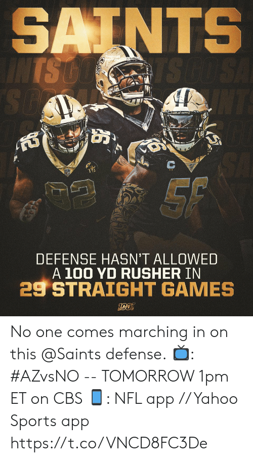 In On: SAINTS  INTS GO  TS GO SA  SO  NT  SA  SF  DEFENSE HASN'T ALLOWED  A 100 YD RUSHER IN  29 STRAIGHT GAMES  ఆత్ి No one comes marching in on this @Saints defense.  📺: #AZvsNO -- TOMORROW 1pm ET on CBS 📱: NFL app // Yahoo Sports app https://t.co/VNCD8FC3De