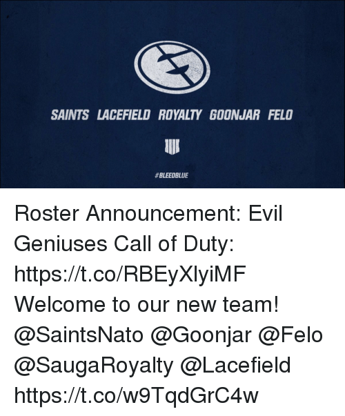 Geniuses: SAINTS LACEFIELD ROYALTY GOONJAR FELO  Roster Announcement: Evil Geniuses Call of Duty: https://t.co/RBEyXlyiMF  Welcome to our new team! @SaintsNato @Goonjar @Felo @SaugaRoyalty @Lacefield https://t.co/w9TqdGrC4w