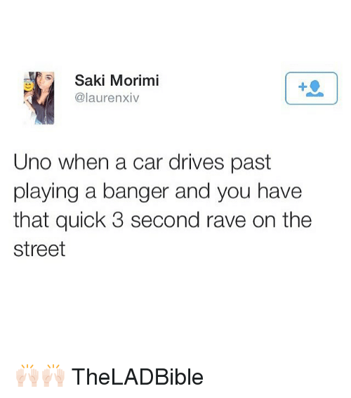 Memes, Uno, and Rave: Saki Morimi  @lauren xiv  Uno when a car drives past  playing a banger and you have  that quick 3 second rave on the  street 🙌🏻🙌🏻 TheLADBible