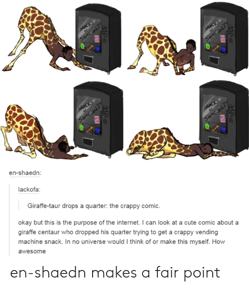 Cute, Internet, and Tumblr: SAKKS  SonESHIT  SAKCKS  SOMESHIT  SAKCKS  OC  SoMESHIT  SAACKS  en-shaedn:  SoMESHIT  lackofa  Giraffe-taur drops a quarter: the crappy comic.  okay but this is the purpose of the internet. I can look at a cute comic about a  giraffe centaur who dropped his quarter trying to get a crappy vending  machine snack. In no universe would I think of or make this myself. How  awesome en-shaedn makes a fair point