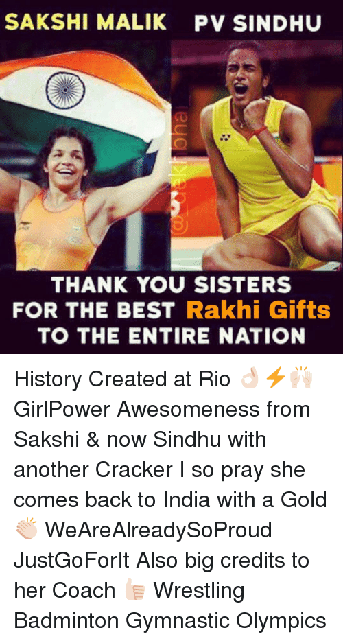 sakshi: SAKSHI MALIK PV SINDHU  THANK YOU SISTERS  FOR THE BEST Rakhi Gifts  TO THE ENTIRE NATION History Created at Rio 👌🏻⚡️🙌🏻 GirlPower Awesomeness from Sakshi & now Sindhu with another Cracker I so pray she comes back to India with a Gold 👏🏻 WeAreAlreadySoProud JustGoForIt Also big credits to her Coach 👍🏻 Wrestling Badminton Gymnastic Olympics