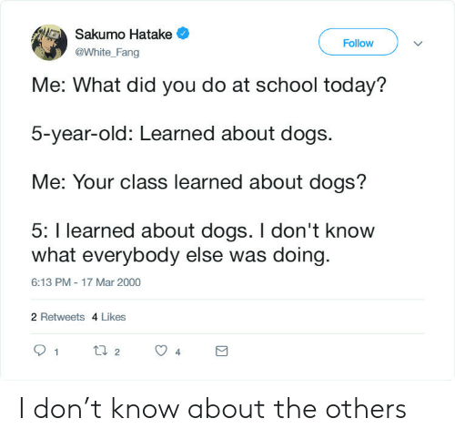 the others: Sakumo Hatake  Follow  @White_Fang  Me: What did you do at school today?  5-year-old: Learned about dogs.  Me: Your class learned about dogs?  5: I learned about dogs. I don't know  what everybody else was doing  6:13 PM - 17 Mar 2000  2 Retweets 4 Likes  t2  1  4 I don't know about the others