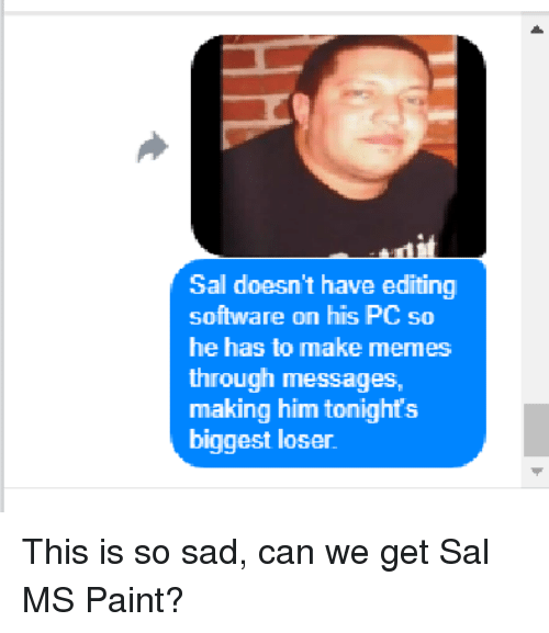 Make Memes: Sal doesn't have editing  software on his PC so  he has to make memes  through messages,  making him tonights  biggest loser This is so sad, can we get Sal MS Paint?