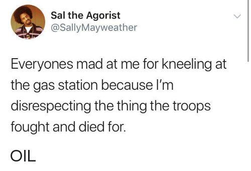 Kneeling: Sal the Agorist  @SallyMayweather  Everyones mad at me for kneeling at  the gas station because I'm  disrespecting the thing the troops  fought and died for. OIL