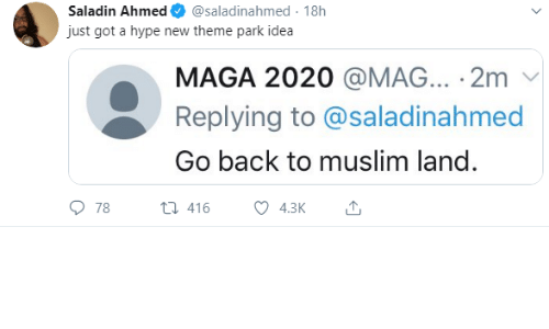 Ahmed: Saladin Ahmed  @saladinahmed 18h  just got a hype new theme park idea  MAGA 2020 @MAG... 2m  Replying to @saladinahmed  Go back to muslim land.  78  t416  4.3K