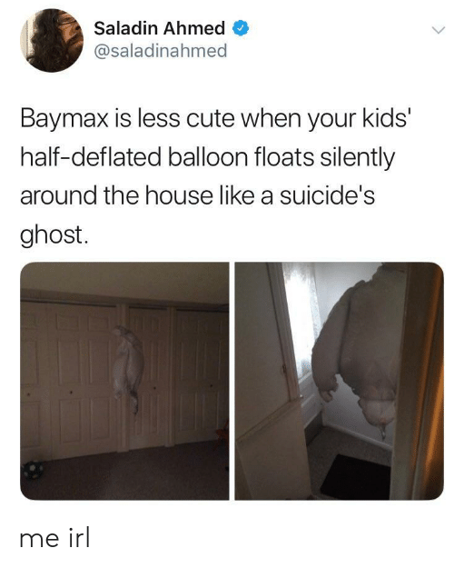 Cute, Ghost, and House: Saladin Ahmed  @saladinahmed  Baymax is less cute when your kids'  half-deflated balloon floats silently  around the house like a suicide's  ghost. me irl
