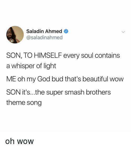 Ahmed: Saladin Ahmed  @saladinahmed  SON, TO HIMSELF every soul contains  a whisper of light  ME oh my God bud that's beautiful wow  SON it's..the super smash brothers  theme song oh wow