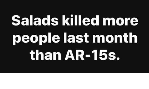 Memes, 🤖, and More: Salads killed more  people last month  than AR-15s.