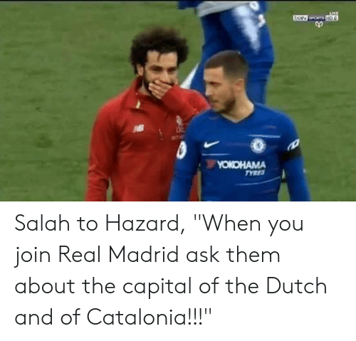 "Real Madrid, Capital, and Dutch Language: Salah to Hazard, ""When you join Real Madrid ask them about the capital of the Dutch and of Catalonia!!!"""