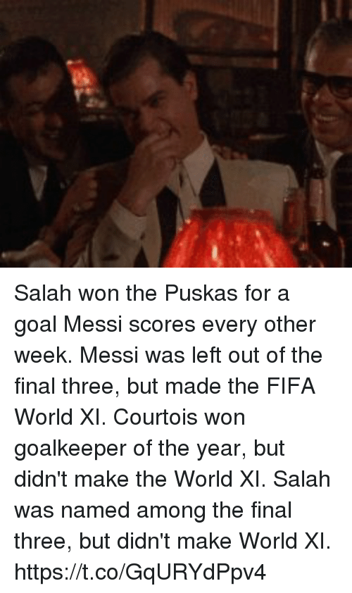 Fifa, Soccer, and Goal: Salah won the Puskas for a goal Messi scores every other week.  Messi was left out of the final three, but made the FIFA World XI.   Courtois won goalkeeper of the year, but didn't make the World XI.  Salah was named among the final three, but didn't make World XI. https://t.co/GqURYdPpv4