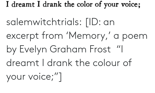 "drank: salemwitchtrials: [ID: an excerpt from 'Memory,' a poem by Evelyn Graham Frost  ""I dreamt I drank the colour of your voice;""]"