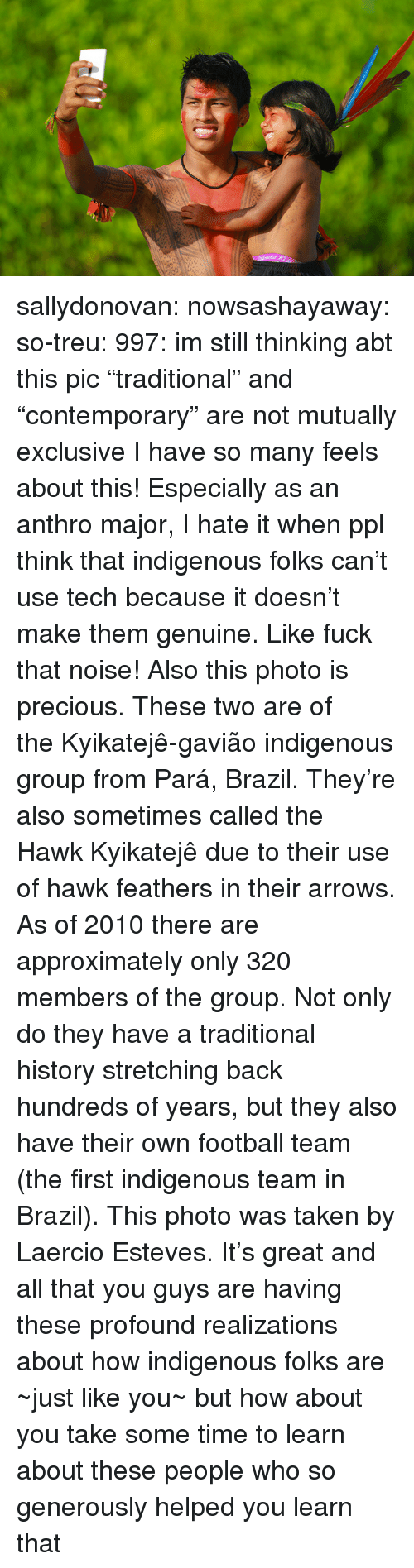 """football team: sallydonovan: nowsashayaway:  so-treu:  997:  im still thinking abt this pic  """"traditional"""" and """"contemporary"""" are not mutually exclusive  I have so many feels about this! Especially as an anthro major, I hate it when ppl think that indigenous folks can't use tech because it doesn't make them genuine. Like fuck that noise! Also this photo is precious.  These two are of theKyikatejê-gavião indigenous group fromPará, Brazil. They're also sometimes called the HawkKyikatejê due to their use of hawk feathers in their arrows. As of 2010 there are approximately only 320 members of the group. Not only do they have a traditional history stretching back hundreds of years, but they also have their own football team (the first indigenous team in Brazil).  This photo was taken by Laercio Esteves. It's great and all that you guys are having these profound realizations about how indigenous folks are ~just like you~ but how about you take some time to learn about these people who so generously helped you learn that"""