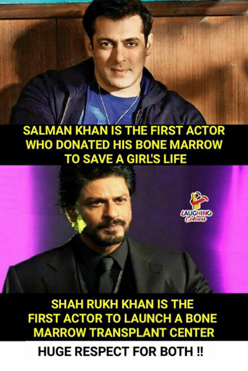 shah rukh khan: SALMAN KHAN IS THE FIRST ACTOR  WHO DONATED HIS BONE MARROW  TO SAVE A GIRL'S LIFE  AUGHING  SHAH RUKH KHAN IS THE  FIRST ACTOR TO LAUNCH A BONE  MARROW TRANSPLANT CENTER  HUGE RESPECT FOR BOTH!!