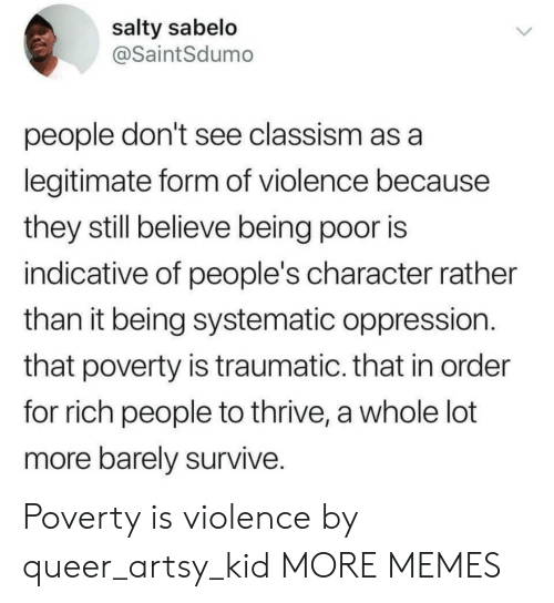 Rich People: salty sabelo  @SaintSdumo  people don't see classism as a  legitimate form of violence because  they still believe being poor is  indicative of people's character rather  than it being systematic oppression.  that poverty is traumatic. that in order  for rich people to thrive, a whole lot  more barely survive. Poverty is violence by queer_artsy_kid MORE MEMES