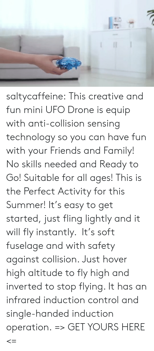 Drone, Family, and Friends: saltycaffeine:  This creative and fun mini UFO Drone is equip with anti-collision sensing technology so you can have fun with your Friends and Family! No skills needed and Ready to Go! Suitable for all ages! This is the Perfect Activity for this Summer! It's easy to get started, just fling lightly and it will fly instantly.  It's soft fuselage and with safety against collision. Just hover high altitude to fly high and inverted to stop flying. It has an infrared induction control and single-handed induction operation. => GET YOURS HERE <=