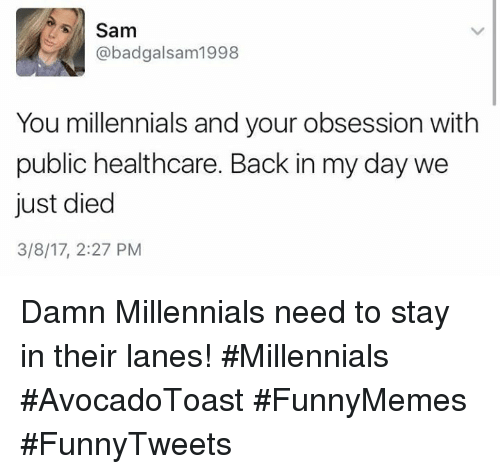 Back in My Day: Sam  @badgalsam1998  You millennials and your obsession with  public healthcare. Back in my day we  just died  3/8/17, 2:27 PM Damn Millennials need to stay in their lanes! #Millennials #AvocadoToast #FunnyMemes #FunnyTweets