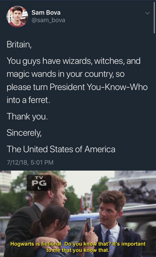 you-know-who: Sam Bova  @sam_bova  Britain,  You guys have wizards, witches, and  magic wands in your country, so  please turn President You-Know-Who  into a ferret.  Thank you.  Sincerely,  The United States of America  7/12/18, 5:01 PM   TV  PG  Hogwarts is fictional, Do you know that? it's important  to me that you know that.