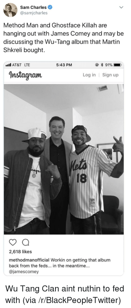 Feds: Sam Charles  @samjcharles  Method Man and Ghostface Killah are  hanging out with James Comey and may be  discussing the Wu-Tang album that Martin  Shkreli bought.  AT&T LTE  5:43 PM  Instagram  Log in Sign up  18  2,618 likes  methodmanofficial Workin on getting that album  back from the feds... in the meantime...  @jamescomey <p>Wu Tang Clan aint nuthin to fed with (via /r/BlackPeopleTwitter)</p>