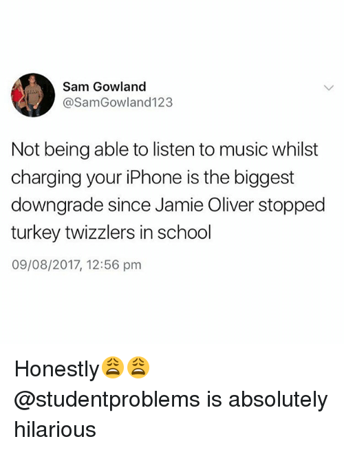 Turkeyism: Sam Gowland  @SamGowland123  Not being able to listen to music whilst  charging your iPhone is the biggest  downgrade since Jamie Oliver stopped  turkey twizzlers in school  09/08/2017, 12:56 pm Honestly😩😩 @studentproblems is absolutely hilarious