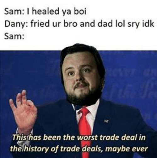Dad, Game of Thrones, and Lol: Sam: I healed ya boi  Dany: fried ur bro and dad lol sry idk  Sam:  Thisthas been the worst trade deal in  thelhistory of trade deals, maybe ever