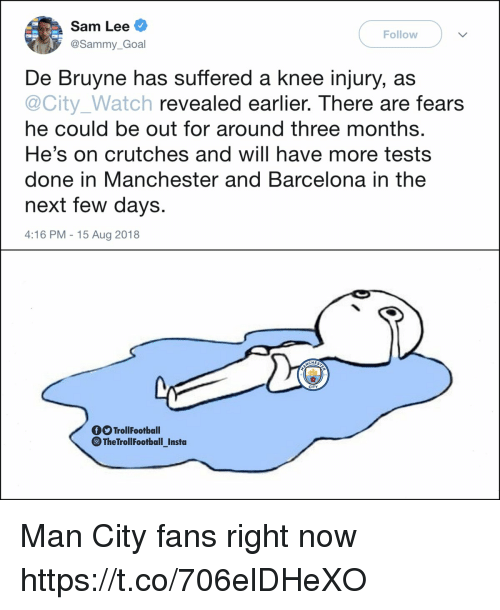 Barcelona, Memes, and Goal: Sam Lee  @Sammy_Goal  Follow  De Bruyne has suffered a knee injury, as  @City_Watch revealed earlier. There are fears  he could be out for around three months  He's on crutches and will have more tests  done in Manchester and Barcelona in the  next few days  4:16 PM -15 Aug 2018  CHES  CITY  TrollFootball  ⓞTheTrollFootballInsta  - Man City fans right now https://t.co/706elDHeXO