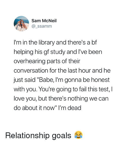 """Fail, Goals, and Love: Sam McNeil  @_ssamm  I'm in the library and there's a bf  helping his gf study and I've been  overhearing parts of their  conversation for the last hour and he  just said """"Babe, I'm gonna be honest  with you. You're going to fail this test, l  love you, but there's nothing we can  do about it now"""" I'm dead Relationship goals 😂"""
