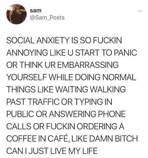 Bitch, Life, and Phone: sam  @Sam_Posts  SOCIAL ANXIETY IS SO FUCKIN  ANNOYING LIKE U START TO PANIC  OR THINK UR EMBARRASSING  YOURSELF WHILE DOING NORMAL  THINGS LIKE WAITING WALKING  PAST TRAFFIC OR TYPING IN  PUBLIC OR ANSWERING PHONE  CALLS OR FUCKIN ORDERING A  COFFEE IN CAFÉ, LIKE DAMN BITCH  CAN I JUST LIVE MY LIFE