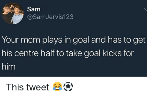 Memes, Goal, and 🤖: Sam  @SamJervis123  Your mcm plays in goal and has to get  his centre half to take goal kicks for  him This tweet 😂⚽️