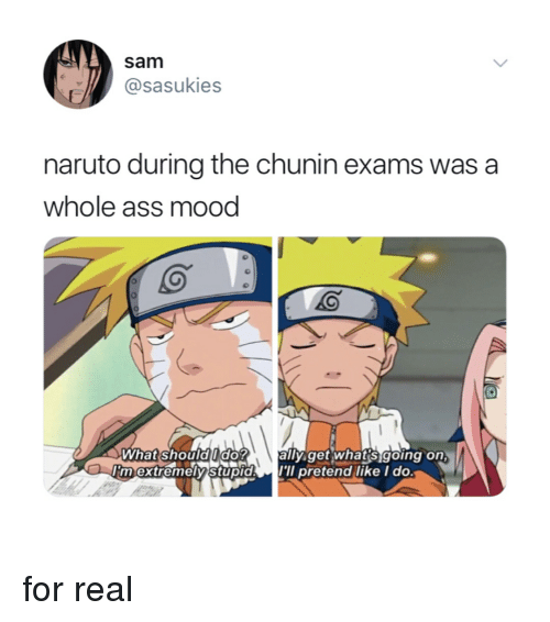 Ass, Mood, and Naruto: sam  @sasukies  naruto during the chunin exams was a  whole ass mood  what shoududo  la  ally getiwhats going on  IIm extremeistupidl'll pretend ilike I do. for real
