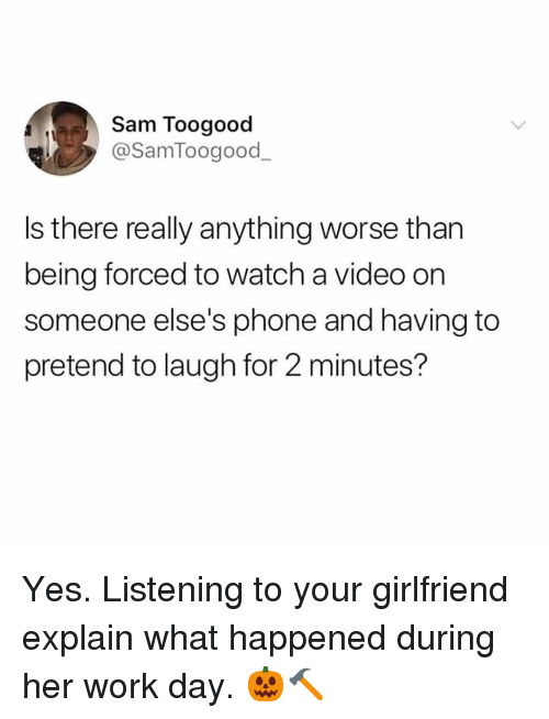 Memes, Phone, and Work: Sam Toogood  @SamToogood  Is there really anything worse than  being forced to watch a video on  someone else's phone and having to  pretend to laugh for 2 minutes? Yes. Listening to your girlfriend explain what happened during her work day. 🎃🔨