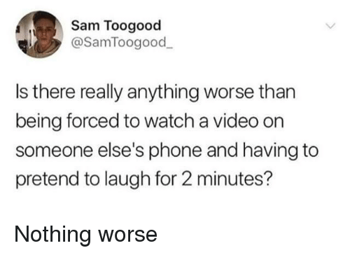 Phone, Video, and Watch: Sam Toogood  @SamToogood  Is there really anything worse than  being forced to watch a video on  someone else's phone and having to  pretend to laugh for 2 minutes? Nothing worse