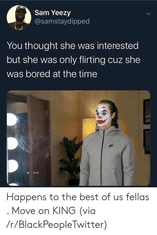 sam: Sam Yeezy  @samstaydipped  You thought she was interested  but she was only flirting cuz she  was bored at the time Happens to the best of us fellas . Move on KING (via /r/BlackPeopleTwitter)