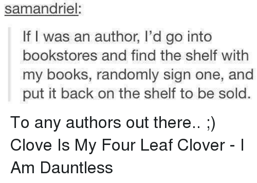 Memes, 🤖, and Leaf: samandriel:  If I was an author, l'd go into  bookstores and find the shelf with  my books, randomly sign one, and  put it back on the shelf to be sold. To any authors out there.. ;) Clove Is My Four Leaf Clover - I Am Dauntless
