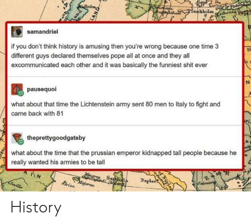 Prussian: samandriel  if you don't think history is amusing then you're wrong because one time 3  different guys declared themselves pope all at once and they all  excommunicated each other and it was basically the funniest shit ever  va  pausequoi  what about that time the Lichtenstein army sent 80 men to Italy to fight and  came back with 81  theprettygoodgatsby  what about the time that the prussian emperor kidnapped tall people because he  really wanted his armies to be tall  gorea  Naples History