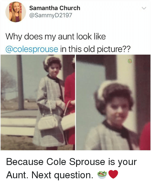 old picture: Samantha Church  @SammyD2197  Why does my aunt look like  @colesprouse in this old picture??  72 Because Cole Sprouse is your Aunt. Next question. 🥗❤️