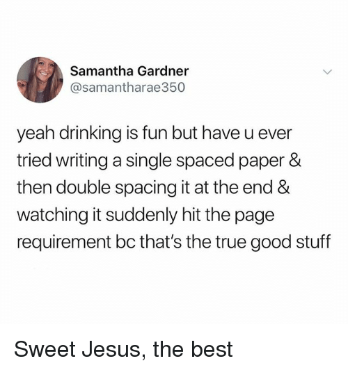Sweet Jesus: Samantha Gardner  @samantharae350  yeah drinking is fun but have u ever  tried writing a single spaced paper &  then double spacing it at the end &  watching it suddenly hit the page  requirement bc that's the true good stuff Sweet Jesus, the best
