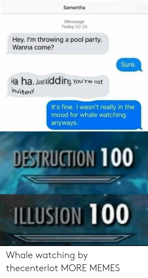 imessage: Samantha  IMessage  Today 20:28  Hey. I'm throwing a pool party.  Wanna come?  Sure.  Ha ha. Justkidding You're not  invited  It's fine. I wasn't really in the  mood for whale watching  anyways.  DESTRUCTION 100  ILLUSION 100 Whale watching by thecenterlot MORE MEMES