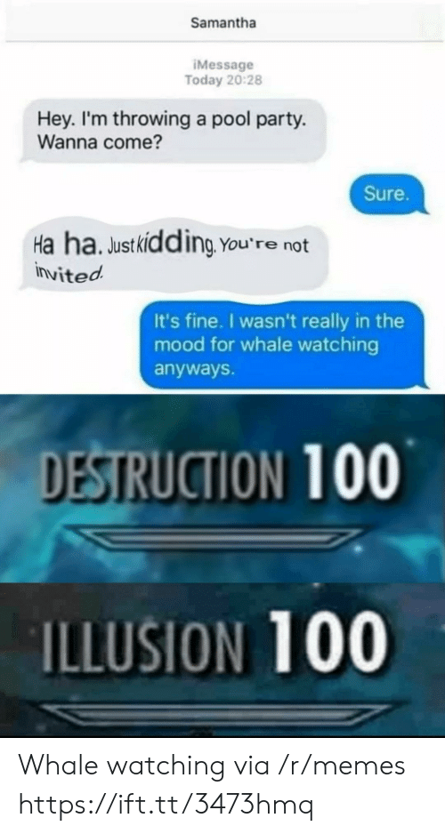 samantha: Samantha  IMessage  Today 20:28  Hey. I'm throwing a pool party.  Wanna come?  Sure.  Ha ha. Justkidding You're not  invited  It's fine. I wasn't really in the  mood for whale watching  anyways.  DESTRUCTION 100  ILLUSION 100 Whale watching via /r/memes https://ift.tt/3473hmq